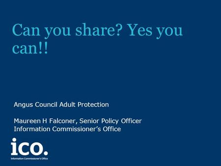 Can you share? Yes you can!! Angus Council Adult Protection Maureen H Falconer, Senior Policy Officer Information Commissioner's Office.