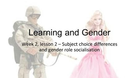 Learning and Gender Week 2, lesson 2 – Subject choice differences and gender role socialisation.