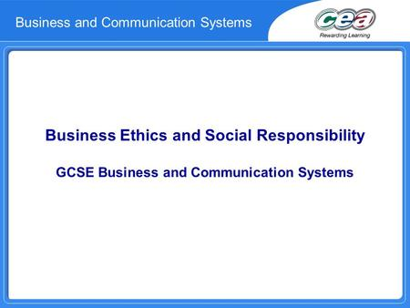 Business Ethics and Social Responsibility GCSE Business and Communication Systems Business and Communication Systems.