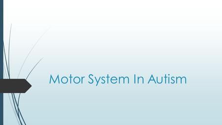 Motor System In Autism. Introduction  Motor system  Structure  Process  Challenge  Motor studies of autism  Studies  Sensory system  State estimation.