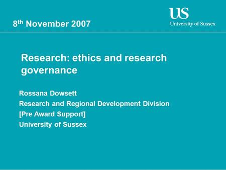 8 th November 2007 Research: ethics and research governance Rossana Dowsett Research and Regional Development Division [Pre Award Support] University of.