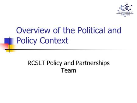 Overview of the Political and Policy Context RCSLT Policy and Partnerships Team.