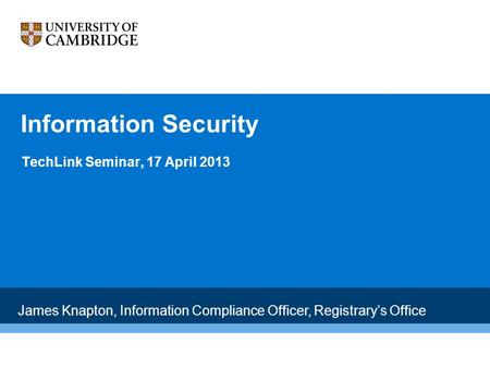 Information Security TechLink Seminar, 17 April 2013 James Knapton, Information Compliance Officer, Registrary's Office.