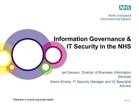 Partners in improving local health Slide 1 Information Governance & IT Security in the NHS Ian Davison, Director of Business Information Services Alison.