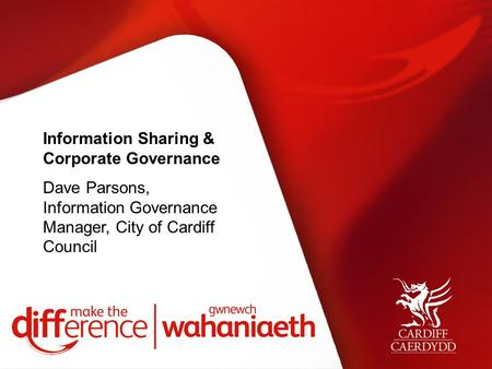 Information Sharing & Corporate Governance Dave Parsons, Information Governance Manager, City of Cardiff Council.