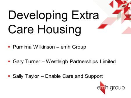 Developing Extra Care Housing  Purnima Wilkinson – emh Group  Gary Turner – Westleigh Partnerships Limited  Sally Taylor – Enable Care and Support.