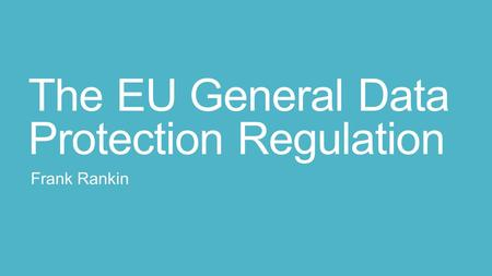 The EU General Data Protection Regulation Frank Rankin.