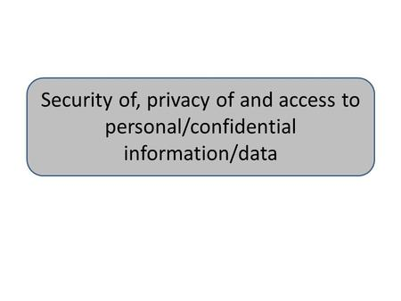 Security of, privacy of and access to personal/confidential information/data.