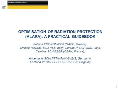 OPTIMISATION OF RADIATION PROTECTION (ALARA): A PRACTICAL GUIDEBOOK Sotirios ECONOMIDES (GAEC, Greece), Cristina NUCCETELLI (ISS, Italy), Serena RISICA.