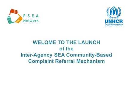 WELOME TO THE LAUNCH of the Inter-Agency SEA Community-Based Complaint Referral Mechanism.