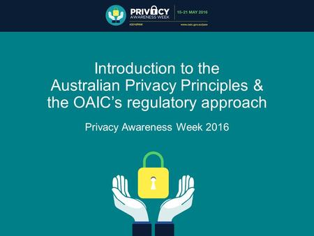 Introduction to the Australian Privacy Principles & the OAIC's regulatory approach Privacy Awareness Week 2016.