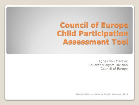 Council of Europe Child Participation Assessment Tool Agnes von Maravic Children's Rights Division Council of Europe Based on slides prepared by Gerison.