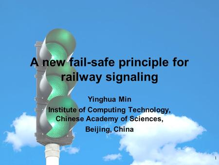 INSTITUTE OF COMPUTING TECHNOLOGY CHINESE ACADEMY OF SCIENCES A new fail-safe principle for railway signaling Yinghua Min Institute of Computing Technology,