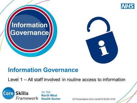 Level 1 – All staff involved in routine access to information IG Presentation Ver3 Jan2015 EIG01-01N Information Governance.