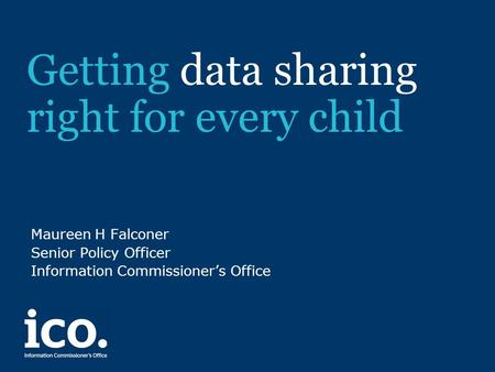 Getting data sharing right for every child Maureen H Falconer Senior Policy Officer Information Commissioner's Office.