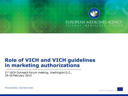 An agency of the European Union Presented by: Kornelia Grein Role of VICH and VICH guidelines in marketing authorizations 2 nd VICH Outreach Forum meeting,
