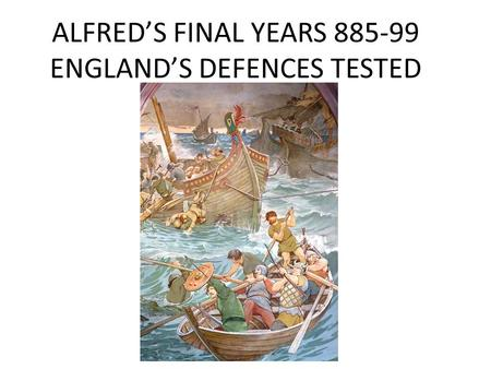 ALFRED'S FINAL YEARS 885-99 ENGLAND'S DEFENCES TESTED.