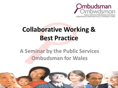Collaborative Working & Best Practice A Seminar by the Public Services Ombudsman for Wales.