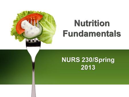 Nutrition Fundamentals NURS 230/Spring 2013. Scientific Knowledge Base: Nutrients Carbohydrates Starches and sugars Proteins Amino acids Fats Saturated,