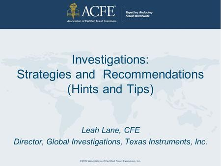 Investigations: Strategies and Recommendations (Hints and Tips) Leah Lane, CFE Director, Global Investigations, Texas Instruments, Inc.
