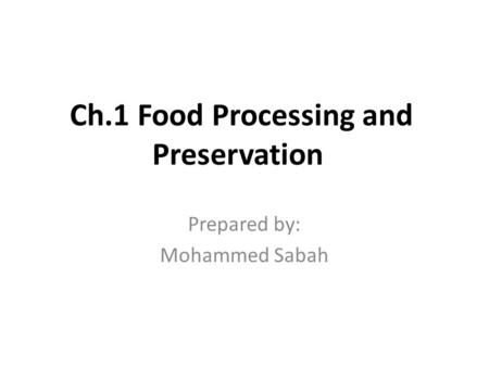 Ch.1 Food Processing and Preservation Prepared by: Mohammed Sabah.
