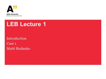 LEB Lecture 1 Introduction Case 1 Matti Rudanko. Lecture 1: Slides Slide sets: 1 - 5 Pdf files: (1) offer – acceptance model, (2) error in expression.