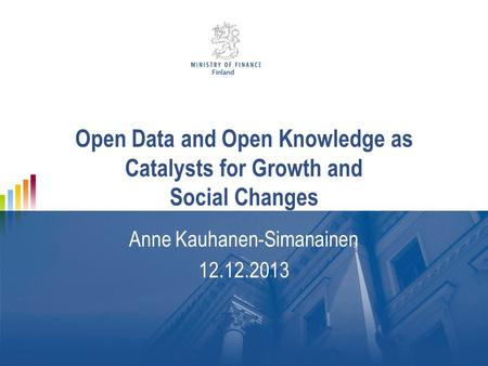 Open Data and Open Knowledge as Catalysts for Growth and Social Changes Anne Kauhanen-Simanainen 12.12.2013.