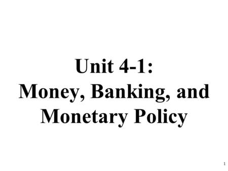 Unit 4-1: Money, Banking, and Monetary Policy 1. Why do we use money? What would happen if we didn't have money? The Barter System- goods and services.