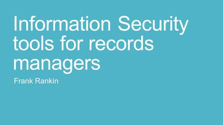 Information Security tools for records managers Frank Rankin.
