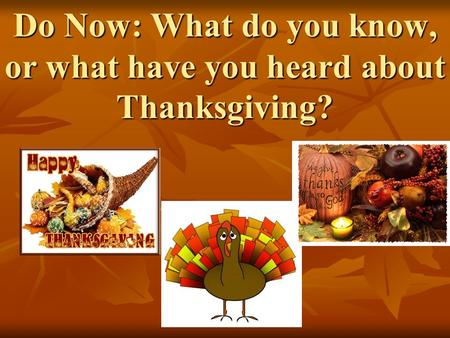 Do Now: What do you know, or what have you heard about Thanksgiving?