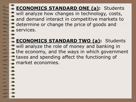ECONOMICS STANDARD ONE (a): Students will analyze how changes in technology, costs, and demand interact in competitive markets to determine or change the.