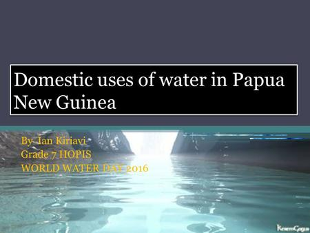Domestic uses of water in Papua New Guinea By Ian Kiriavi Grade 7 HOPIS WORLD WATER DAY 2016.