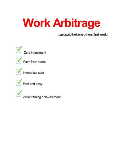 Work Arbitrage  get paid helping others find work! Zero investment Work from home Immediate start Fast and easy Zero training or investment.