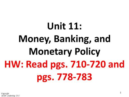 Unit 11: Money, Banking, and Monetary Policy HW: Read pgs. 710-720 and pgs. 778-783 1 Copyright ACDC Leadership 2015.