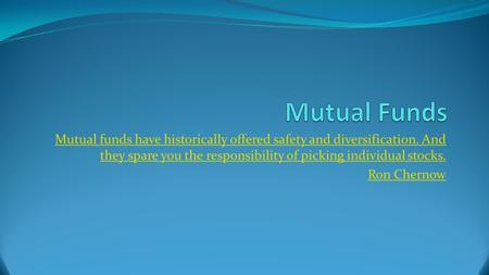 Mutual funds have historically offered safety and diversification. And they spare you the responsibility of picking individual stocks. Ron Chernow.