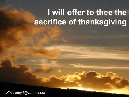 I will offer to thee the sacrifice of thanksgiving.