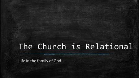 The Church is Relational Life in the family of God.