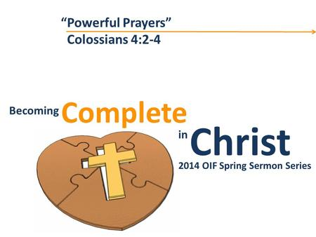 "Christ Complete Becoming in Becoming Christ in Complete 2014 OIF Spring Sermon Series ""Powerful Prayers"" Colossians 4:2-4."
