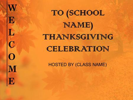 TO (SCHOOL NAME) THANKSGIVING CELEBRATION