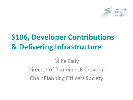 S106, Developer Contributions & Delivering Infrastructure Mike Kiely Director of Planning LB Croydon Chair Planning Officers Society.