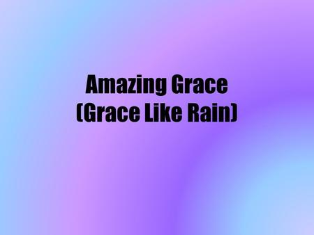 Amazing Grace (Grace Like Rain). Amazing grace, how sweet the sound That saved a wretch like me. I once was lost but now I'm found, Was blind but now.