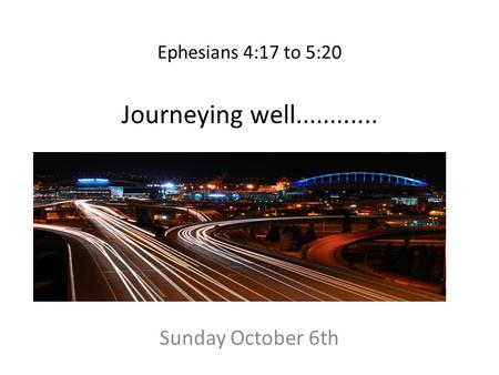 Ephesians 4:17 to 5:20 Journeying well............ Sunday October 6th.