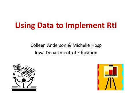 Using Data to Implement RtI Colleen Anderson & Michelle Hosp Iowa Department of Education.