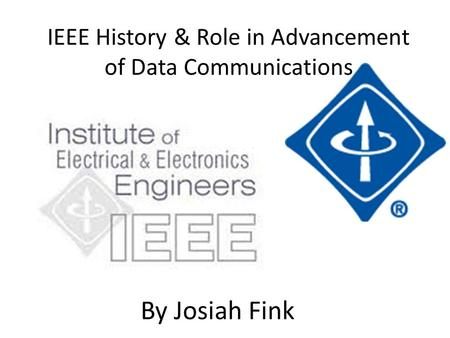IEEE History & Role in Advancement of Data Communications By Josiah Fink.