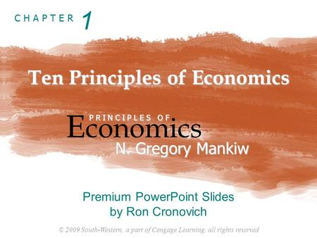 © 2009 South-Western, a part of Cengage Learning, all rights reserved C H A P T E R Ten Principles of Economics E conomics P R I N C I P L E S O F N. Gregory.