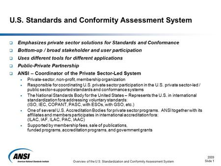 2009 Slide 1 Overview of the U.S. Standardization and Conformity Assessment System  Emphasizes private sector solutions for Standards and Conformance.