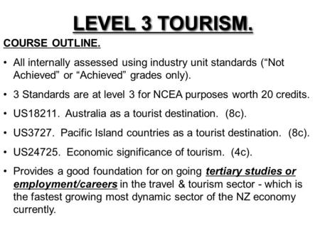 "LEVEL 3 TOURISM. COURSE OUTLINE. All internally assessed using industry unit <strong>standards</strong> (""Not Achieved"" or ""Achieved"" <strong>grades</strong> only). 3 <strong>Standards</strong> are at."