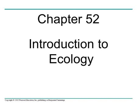 Copyright © 2005 Pearson Education, Inc. publishing as Benjamin Cummings Chapter 52 Introduction to Ecology.