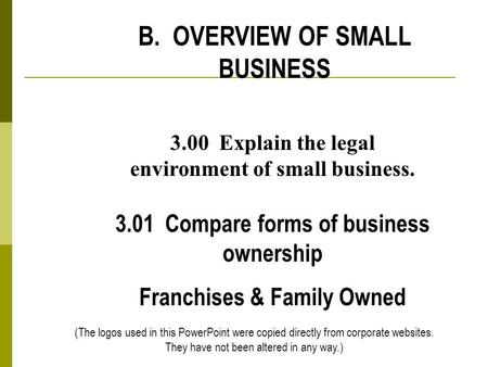 B. OVERVIEW OF SMALL BUSINESS 3.00 Explain the legal environment of small business. 3.01 Compare forms of business ownership Franchises & Family Owned.