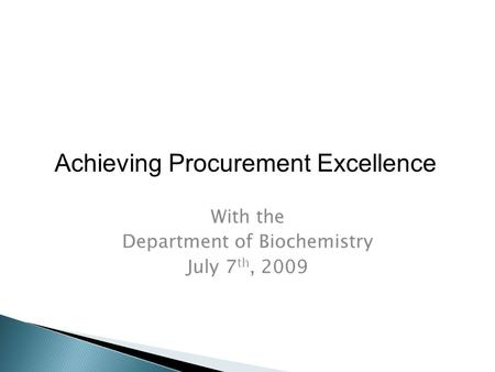 With the Department of Biochemistry July 7 th, 2009 Achieving Procurement Excellence.